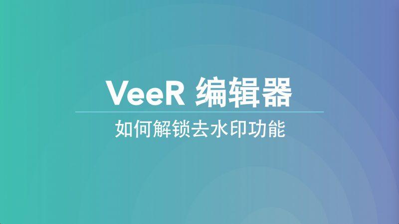 "VeeR编辑器:免费""去水印""的羊毛,你薅到了吗?"